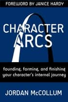 Character Arcs - Founding, forming and finishing your character's internal journey ebook by Jordan McCollum, Janice Hardy