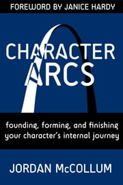 Character Arcs - Founding, forming and finishing your character's internal journey ebook by Jordan McCollum,Janice Hardy