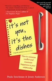It's Not You, It's the Dishes (originally published as Spousonomics) - How to Minimize Conflict and Maximize Happiness in Your Relationship ebook by Paula Szuchman,Jenny Anderson