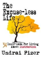 The Excuse-less Life - 34 Inner-Laws for Living Above Distraction ebook by Undrai Fizer