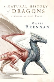 A Natural History of Dragons - A Memoir by Lady Trent ebook by Marie Brennan
