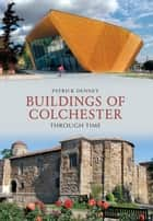 Buildings of Colchester Through Time ebook by Patrick Denney