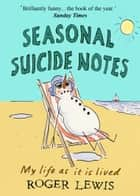 Seasonal Suicide Notes - My life as it is lived ebook by Roger Lewis