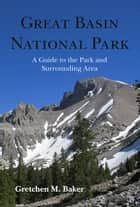Great Basin National Park - A Guide to the Park and Surrounding Area ebook by Gretchen M. Baker
