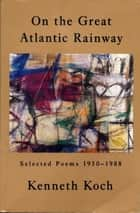 On the Great Atlantic Rainway - Selected Poems 1950-1988 ebook by Kenneth Koch