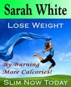 Lose weight by burning more calcories :Burning your fat and food away ebook by Sarah White