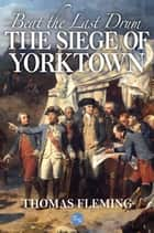 Beat the Last Drum: The Siege of Yorktown ebook by