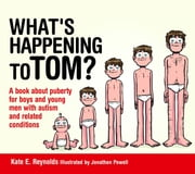 What's Happening to Tom? - A book about puberty for boys and young men with autism and related conditions ebook by Kate E. Reynolds, Jonathon Powell