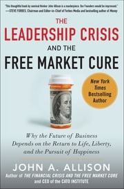 The Leadership Crisis and the Free Market Cure: Why the Future of Business Depends on the Return to Life, Liberty, and the Pursuit of Happiness ebook by John A. Allison