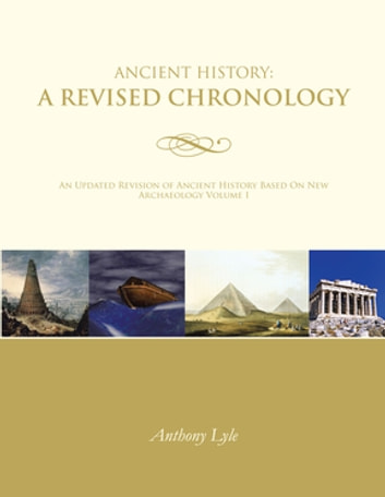 Ancient History: a Revised Chronology - An Updated Revision of Ancient History Based on New Archaeology Volume I ebook by Anthony Lyle