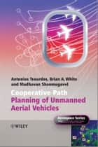 Cooperative Path Planning of Unmanned Aerial Vehicles ebook by Brian White, Antonios  Tsourdos, Madhavan  Shanmugavel