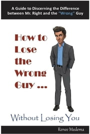 "How to Lose the Wrong Guy... Without Losing You - A Guide to Discerning the Difference between Mr. Right and the ""Wrong"" Guy ebook by Renee Medema"