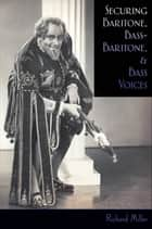 Securing Baritone, Bass-Baritone, and Bass Voices ebook by Richard Miller