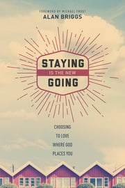 Staying is the New Going - Choosing to Love Where God Places You ebook by Alan Briggs,Michael Frost