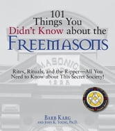 101 Things You Didn't Know About The Freemasons - Rites, Rituals, and the Ripper-All You Need to Know About This Secret Society! ebook by Barb Karg,John K. Young