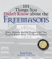 101 Things You Didn't Know About The Freemasons: Rites, Rituals, and the Ripper-All You Need to Know About This Secret Society! ebook by Barb Karg,John K. Young