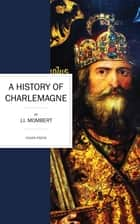 A History of Charlemagne ebook by J. I. Mombert