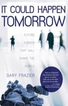 It Could Happen Tomorrow - Future Events That Will Shake the World ebook by Gary Frazier