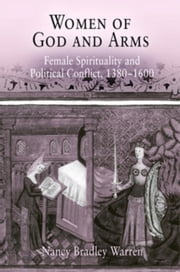Women of God and Arms: Female Spirituality and Political Conflict, 1380-1600 ebook by Warren, Nancy Bradley