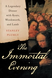The Immortal Evening: A Legendary Dinner with Keats, Wordsworth, and Lamb ebook by Stanley Plumly