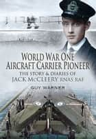 World War One Aircraft Carrier Pioneer - The Story and Diaries of Captain JM McCleery RNAS/RAF ebook by Guy Warner
