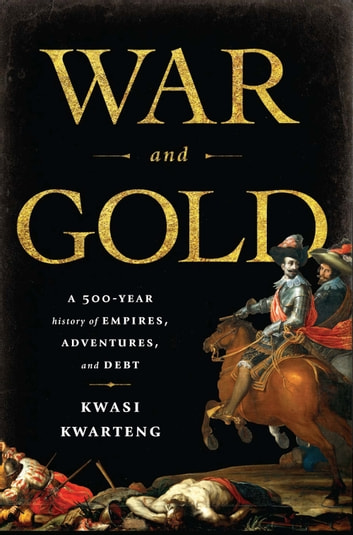 War and Gold - A Five-Hundred-Year History of Empires, Adventures, and Debt ebook by Kwasi Kwarteng