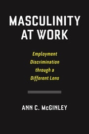 Masculinity at Work - Employment Discrimination through a Different Lens ebook by Ann C. McGinley
