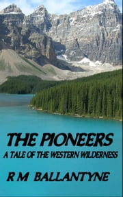 The Pioneers - A Tale of the Western Wilderness ebook by R.M. Ballantyne
