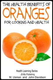 Health Benefits of Oranges For Cooking and Health ebook by M Usman, John Davidson