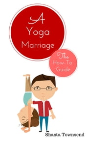 A Yoga Marriage: Restoring Connection & Deepening Passion the Yoga Way - A How-to Guide for Yoga Chicks & Their 'Stiffo', Non-Spiritual Spouse ebook by Shasta Townsend