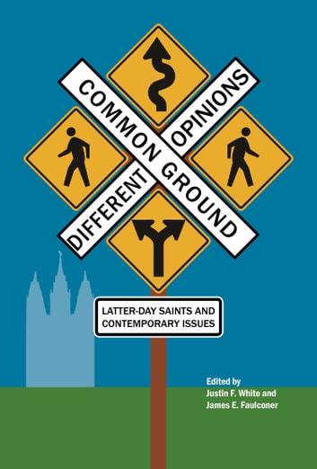 Common Ground—Different Opinions: Latter-day Saints and Contemporary Issues ebook by Justin F. White,James E. Faulconer