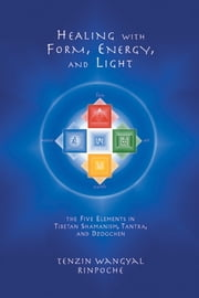 Healing with Form, Energy, and Light - The Five Elements in Tibetan Shamanism, Tantra, and Dzogchen ebook by Tenzin Wangyal
