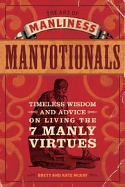 The Art of Manliness - Manvotionals: Timeless Wisdom and Advice on Living the 7 Manly Virtues ebook by McKay, Brett