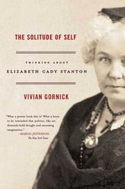 The Solitude of Self - Thinking About Elizabeth Cady Stanton ebook by Vivian Gornick