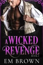 A Wicked Revenge, Book 2 (formerly Punishing Miss Primrose) ebook by Em Brown