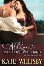 Allegra's Mail Order Husband (Texas Brides Book 3) ebook by