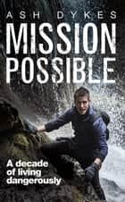 Mission: Possible - A Decade of Living Dangerously ebook by Ash Dykes