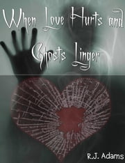 When Love Hurts and Ghosts Linger ebook by R.J. Adams