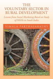 THE VOLUNTARY SECTOR IN RURAL DEVELOPMENT - Lessons from Social Marketing Based on Study of NGOs in South India ebook by VIMALA PARTHASARATHY