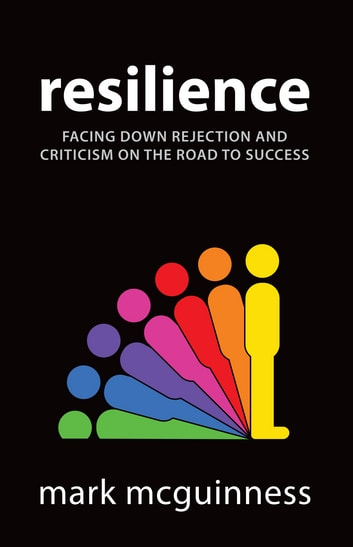 Resilience: Facing Down Rejection and Criticism on the Road to Success ebook by Mark McGuinness