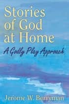 Stories of God at Home - A Godly Play Approach ebook by Jerome W. Berryman