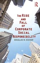The Rise and Fall of Corporate Social Responsibility ebook by Douglas M. Eichar