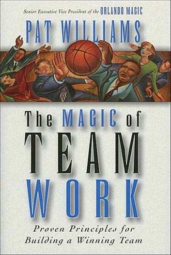 The Magic of Teamwork - Proven Principles for Building a Winning Team ebook by Pat Williams