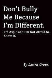 Don't Bully Me Because I'm Different. I'm Aspie and I'm Not Afraid to Show It. ebook by Laura Green