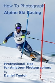 How to Photograph Alpine Ski Racing ebook by Daniel Teetor