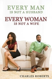 Every Man Is Not a Husband - Every Woman Is Not a Wife ebook by Charles Roberts