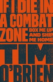 If I Die in a Combat Zone - Box Me Up and Ship Me Home ebook by Tim O'Brien