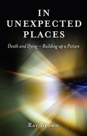 In Unexpected Places - Death and dying ? building up a picture ebook by Ray Brown