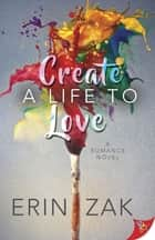Create a Life to Love ebook by Erin Zak