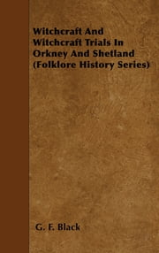 Witchcraft And Witchcraft Trials In Orkney And Shetland (Folklore History Series) ebook by G. F. Black